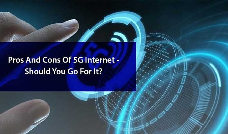Pros And Cons Of 5G Internet – Should You Go For It?